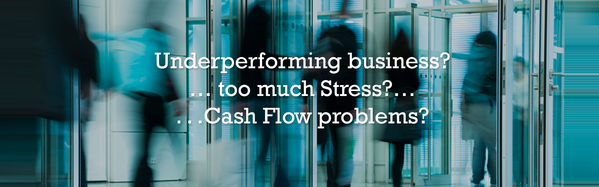 Underperforming business?...too much Stress?...Cash Flow problems?