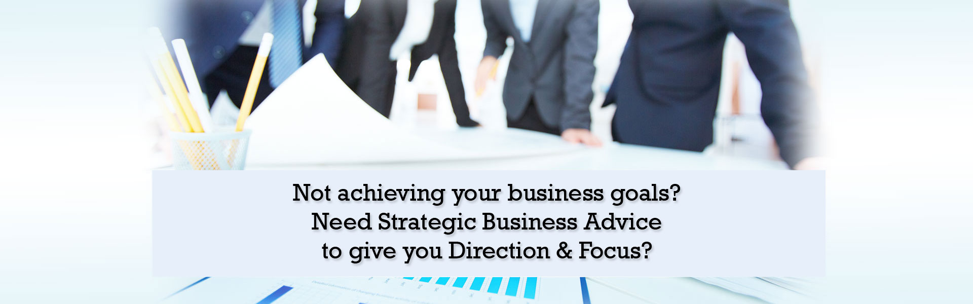 Not achieving your business goals? Need Strategic Business Advice Planning support to give you Direction & Focus?